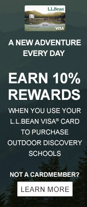 A NEW ADVENTURE EVERY DAY. EARN 10% REWARDS WHEN YOU USE YOUR L.L.BEAN VISA® CARD TO PURCHASE OUTDOOR DISCOVERY SCHOOLS.