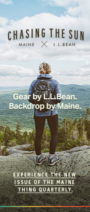 Gear by L.L.Bean. Backdrop by Maine. EXPERIENCE THE NEW ISSUE OF THE MAINE THING QUARTERLY.
