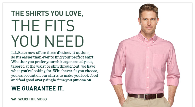 L.L.Bean now offers three distinct fit options so it's easier than ever to find your perfect shirt. Whether you prefer your shirts generously cut, tapered at the waist or slim throughout, we have what you're looking for. Whichever fit you choose, you can count on our shirts to make you look good and feel good every single time you put one on.