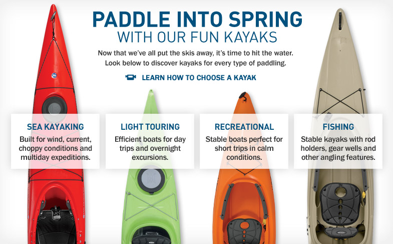 Paddle into Spring With Our Fun Kayaks. Now that we've all put the skis away, it's time to hit the water. Look below to discover kayaks for every type of paddling. Built for wind, current, choppy conditions and multiday expeditions. Efficient boats for day trips and overnight excursions. Stable boats perfect for short trips in calm conditions. Stable kayaks with rod holders, gear wells and other angling features.