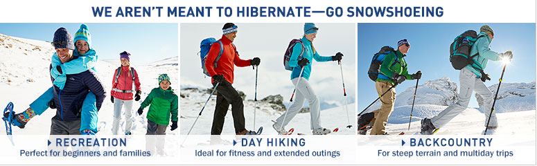 We aren't meant to hibernate. Go snowshoeing. Recreation. Perfect for beginners and families. Day Hiking. Ideal for fitness and extended outings. Backcountry. For steep terrains and multiday trips.