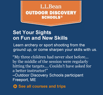 "L.L.Bean Outdoor Discovery Schools. Set Your Sights on Fun and New Skills. Learn archery or sport shooting from the ground up, or come sharpen your skills with us. ""My three children had never shot before . . . by the middle of the session were regularly hitting the targets. . . . Couldn't have asked for a better instructor!"" ? Outdoor Discovery Schools particpant, Freeport, ME"