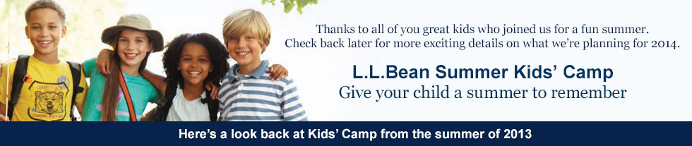 Thanks to all of you great kids who joined us for a fun summer. Check back later this winter for more exciting details on what we're planning for 2014. L.L.Bean Summer Kids' Camp. Give your child a summer to remember. Here's a look back at Kids' Camp from the summer of 2013.