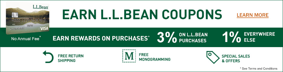 EARN REWARDS ON PURCHASES. 3% ON L.L.BEAN PURCHASES. 1% EVERYWHERE ELSE. FREE RETURN SHIPPING. FREE MONOGRAMMING. SPECIAL SALES & OFFERS.