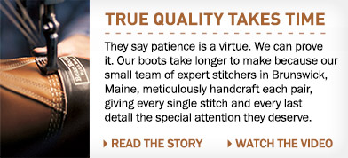 TRUE QUALITY TAKES TIME. They say patience is a virtue. We can prove it. Our boots take longer to make because our small team of expert stitchers in Brunswick, Maine, meticulously handcraft each pair, giving every single stitch and every last detail the special attention they deserve.