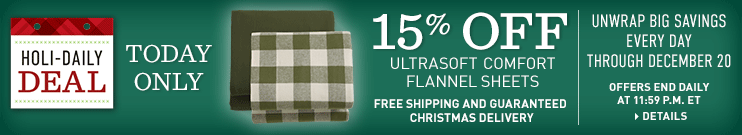 Holi-Daily Deal. Offers end daily at 11:59 p.m. ET. Unwrap Big Savings Every Day Through December 20. Free Shipping and Guaranteed Christmas Delivery. TODAY ONLY, 15% OFF Ultrasoft Comfort Flannel Sheets.