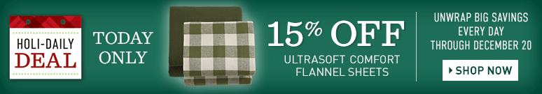 Holi-Daily Deal. Unwrap Big Savings Every Day Through December 20. TODAY ONLY, 15% OFF Ultrasoft Comfort Flannel Sheets.