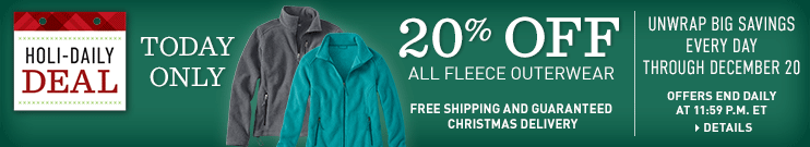 Holi-Daily Deal. Offers end daily at 11:59 p.m. ET. Unwrap Big Savings Every Day Through December 20. Free Shipping and Guaranteed Christmas Delivery. TODAY ONLY, 20% OFF All Fleece Outerwear.