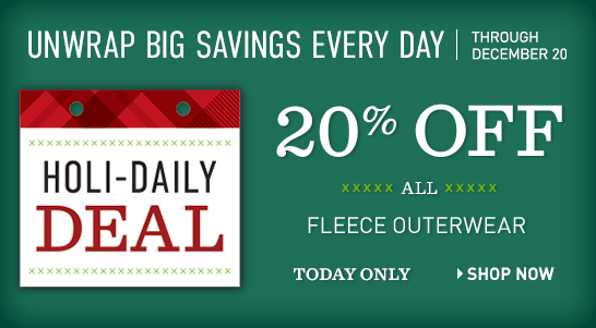 Holi-Daily Deal. Unwrap Big Savings Every Day Through December 20. TODAY ONLY, 20% OFF All Fleece Outerwear.