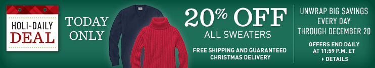 Holi-Daily Deal. Offers end daily at 11:59 p.m. ET. Unwrap Big Savings Every Day Through December 20. Free Shipping and Guaranteed Christmas Delivery. TODAY ONLY, 20% OFF All Sweaters.