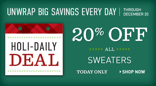 Holi-Daily Deal. Unwrap Big Savings Every Day Through December 20. TODAY ONLY, 20% OFF All Sweaters.