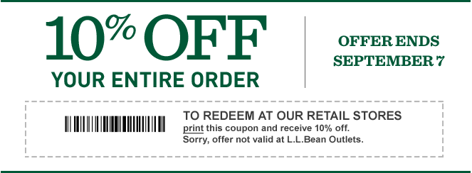 10% OFF your entire order. Offer Ends September 7. To redeem at our retail stores, print this coupon and receive 10% off. Sorry, offer not valid at L.L.Bean Outlets.