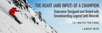 THE HEART (AND INPUT) OF A CHAMPION. Outerwear Designed and Tested with Snowboarding Legend Seth Wescott.