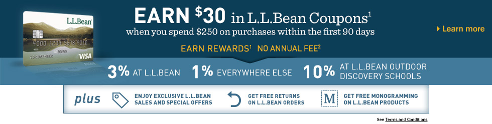 Earn $30 in L.L.Bean coupons when you spend $250 within the first 90 days. No annual fee. Earn rewards on purchases. 3% at L.L.Bean. 1% everywhere else. 10% at L.L.Bean Outdoor Discovery Schools.