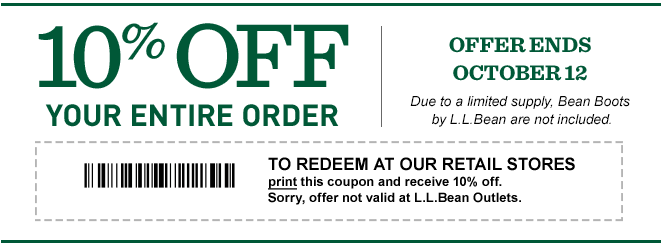 10% OFF your entire order. Offer Ends October 12. To redeem at our retail stores, print this coupon and receive 10% off. Sorry, offer not valid at L.L.Bean Outlets.