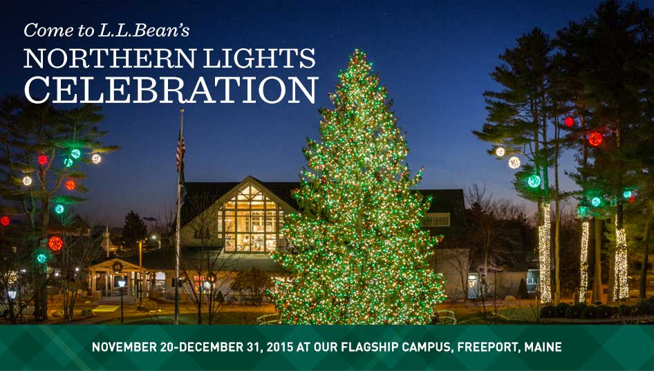 Come to L.L.Bean's Northern Lights Celebration. November 20-December 31, 2015, at our Flagship Campus, Freeport, Maine. For many of our customers, the holidays just wouldn't be the same without a trip to Freeport. Begin a new family tradition or continue an old one – see the beautiful lights and music, get some holiday shopping done and take in a bit of Christmas cheer. We'll have festive events and family fun every weekend throughout the holidays.