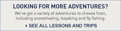 Looking for more adventures? We've got a variety of adventures to choose from, including snowshoeing, kayaking and fly fishing.