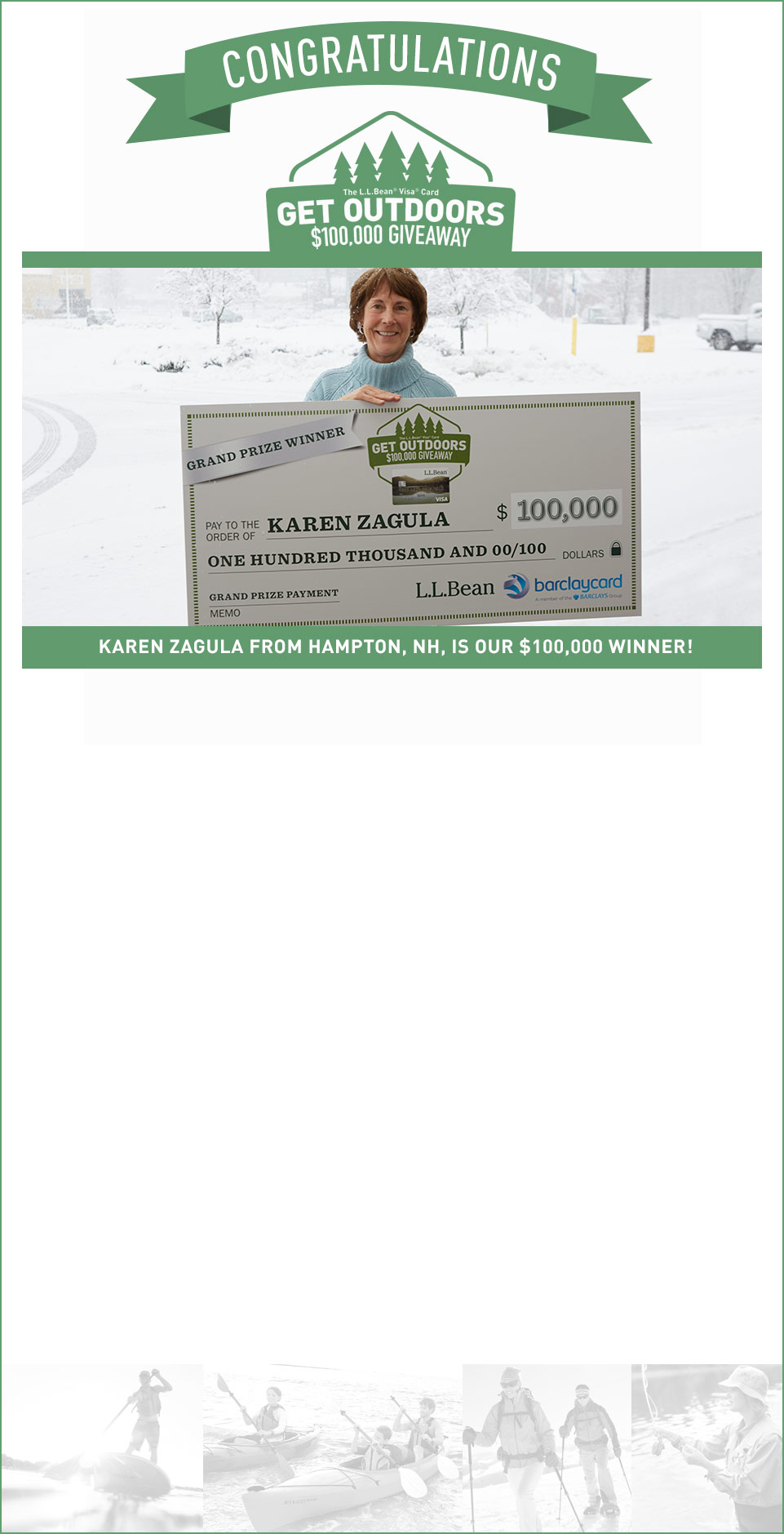 "Congratulations. KAREN ZAGULA FROM HAMPTON, NH, IS OUR $100,000 WINNER. Every time Karen used her L.L.Bean Visa Card ? at L.L.Bean, the gas station, grocery store or anywhere else ? she was entered to win our ""Get Outdoors $100,000 Giveaway.""  And, we're happy to announce that Karen won our $100,000 grand prize."