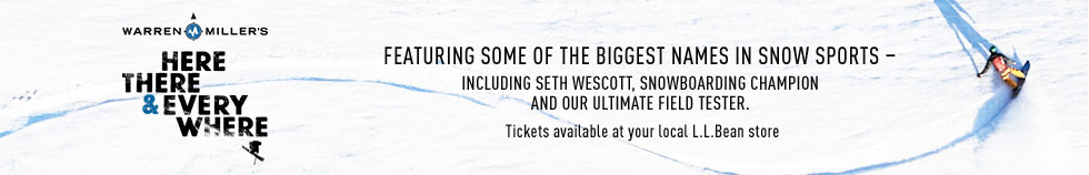 Featuring some of the biggest names in snow sports. Including Seth Wescott, snowboarding champion and our ultimate field tester. Tickets available at your local L.L.Bean store.