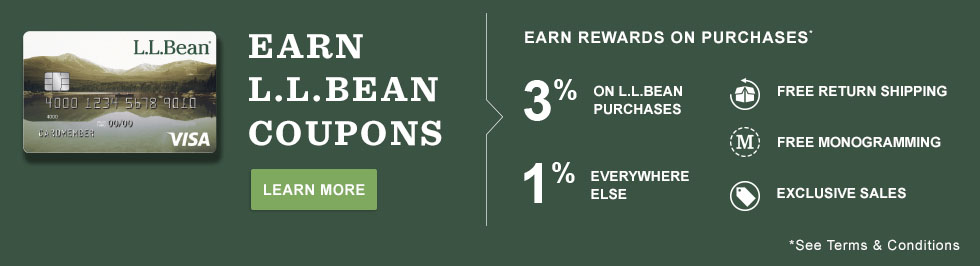 Earn L.L.Bean Coupons. Earn Rewards on Purchases; see terms and conditions. 3% on L.L.Bean Purchases, 1% Everywhere Else. Free Return Shipping. Free Monogramming. Exclusive Sales.