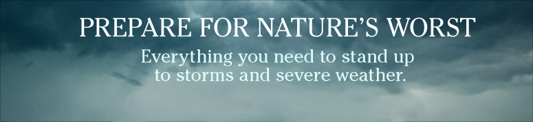 PREPARE FOR NATURE'S WORST. Everything you need to stand up to storms and severe weather.