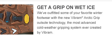 GET A GRIP ON WET ICE. We've outfitted some of your favorite winter footwear with the new Vibram© Arctic Grip outsole technology, the most advanced cold-weather gripping system ever created by Vibram.