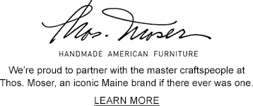 Thos. Moser. HANDMADE AMERICAN FURNITURE. We' proud to partner with the master craftspeople at Thos. Moser, an iconic Maine brand if there ever was one.