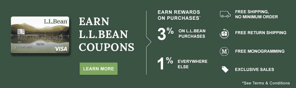 Earn L.L.Bean Coupons. Earn Rewards on Purchases; see terms and conditions. 3% on L.L.Bean Purchases, 1% Everywhere Else. Free Shipping; no Minumun Order, Free Return Shipping. Free Monogramming. Exclusive Sales. See Terms and Conditions