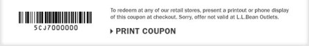 To redeem at any of our retail stores, present a printout or phone display of this coupon at checkout. Sorry, offer not valid at L.L.Bean Outlets.