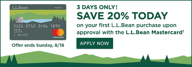 3 Days Only! SAVE 20% TODAY on your first L.L.Bean purchase upon approval with the L.L.Bean Mastercard1. Offer ends Sunday, 8/18.