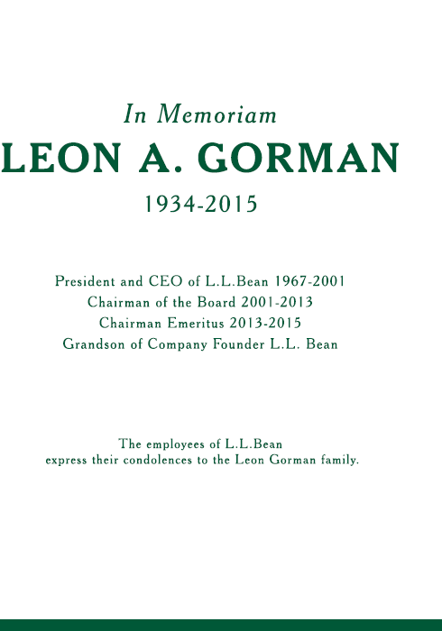 In Memoriam. Leon A. Gorman. 1934-2015. President and CEO of L.L.Bean 1967-2001. Chairman of the Board 2001-2013. Chairman Emeritus 2013-2015. Grandson of Company Founder L. L. Bean. The employees of L.L.Bean express their condolences to the Leon Gorman Family.