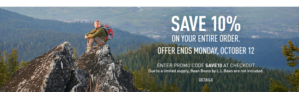 Save 10% on your entire order. Offer ends Monday, October 12. Enter promo code SAVE10 at checkout. Due to limited supply, Bean Boots by L.L.Bean are not included.