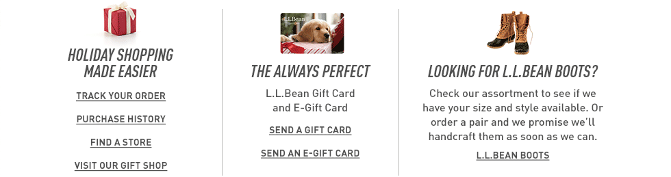 Holiday shopping made easier. Order a gift card or e-gift card. Looking for L.L.Bean Boots? We'll handcraft them as soon as we can.