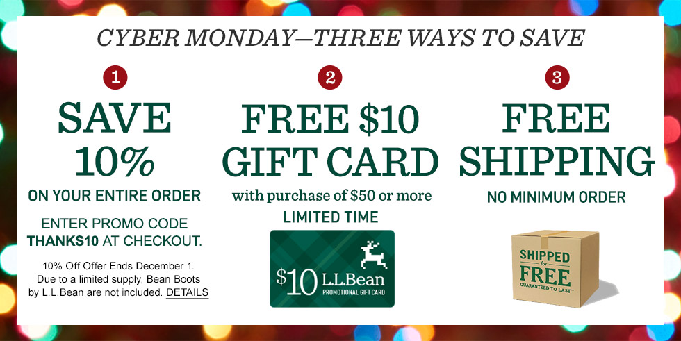 Save 10% on your order. Enter THANKS10 at checkout. Ends December 1. L.L.Bean Boots not included. Free $10 gift card with purchase of $50 or more. Free shipping.