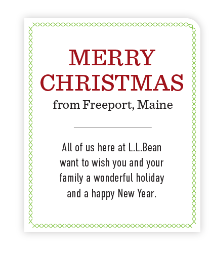 Merry Christmas from Freeport, Maine. L.L.Bean wishes you and your family a wonderful holiday and a happy New Year.