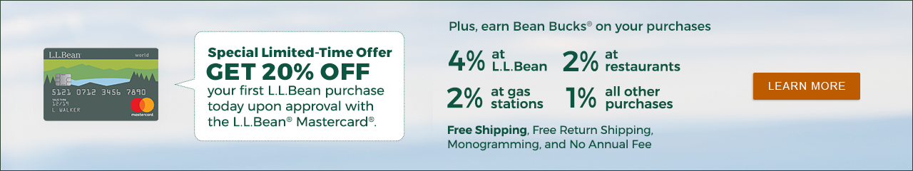 Special Offer: GET 20% OFF your first L.L.Bean purchase today upon approval with the L.L.Bean® Mastercard