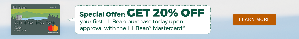 Special Offer: GET 20% OFF your first L.L.Bean purchase today upon approval with the L.L.Bean Mastercard