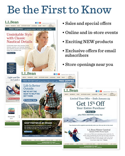Be the First to Know. Sales and special offers, online and in-store events, store openings near you, exciting NEW products, exclusive offers for email subscribers. Email address* Please tell us more about what interests you. Men's. Women's.  L.L.Bean Signature. Kids'. Home. Outdoor Gear. Sale. Hunting. Fishing. Find out about sales and special events at a store near you. L.L.Bean Retail Store. L.L.Bean Outlet®. *Required fields.