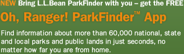 NEW. Bring L.L.Bean ParkFinder with you with the FREE Oh, Ranger! ParkFinder App. Get details on more than 60,000 national, state and local parks and public lands no matter how far you are from home. Download now.
