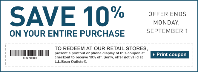 Save 10% on Your Entire Purchase. Offer Ends Monday, September 1. TO REDEEM AT OUR RETAIL STORES, present a printout or phone display of this coupon at checkout to receive 10% off. Sorry, offer not valid at L.L.Bean Outlets®.