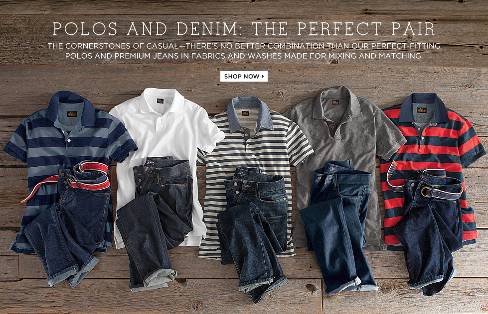 POLOS AND DENIM: THE PERFECT PAIR. The cornerstones of casual – there's no better combination than our perfect-fitting polos and premium jeans in fabrics and washes made for mixing and matching.