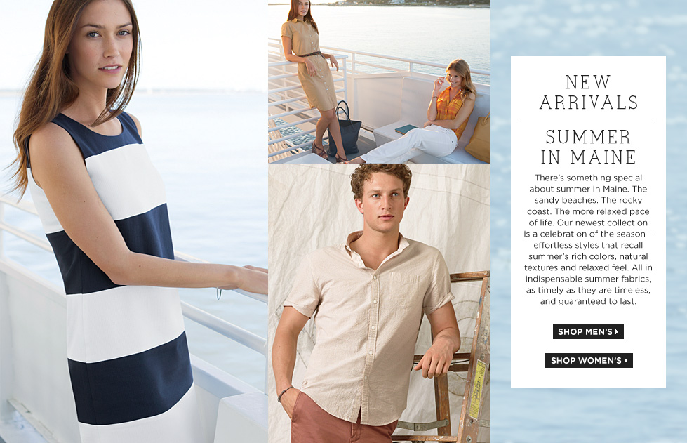 NEW ARRIVALS SUMMER IN MAINE There's something special about summer in Maine. The sandy beaches. The rocky coast. The more relaxed pace of life. Our newest collection is a celebration of the season?effortless styles that recall summer's rich colors, natural textures and relaxed feel. All in indispensable summer fabrics, as timely as they are timeless, and guaranteed to last.