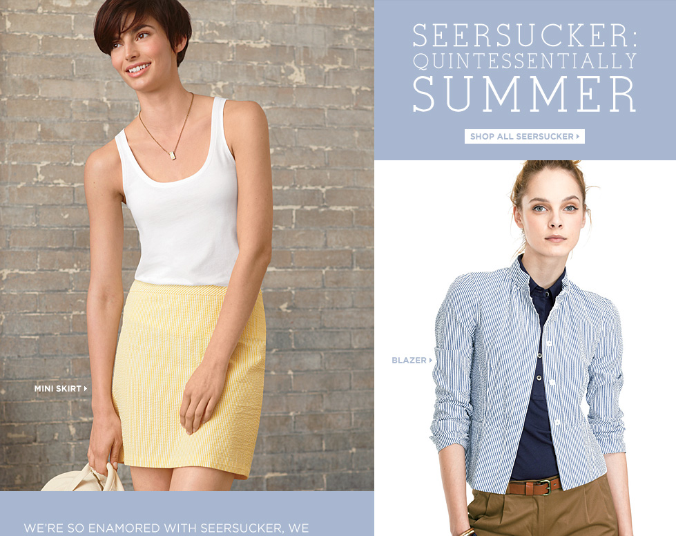 We're so enamored with seersucker, we designed a piece for every part of your wardrobe. It's the essential warm-weather fabric: light, textured and inherently cool – now available in five flattering styles and soft new colors for summer.