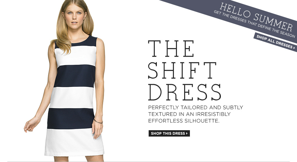 HELLO SUMMER. Get the dresses that define the season. THE SHIFT DRESS. Perfectly tailored and subtly textured in an irresistibly effortless silhouette.