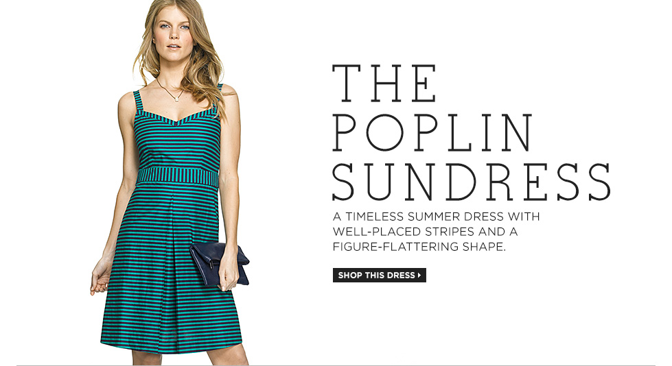 THE POPLIN SUNDRESS A timeless summer dress with well-placed stripes and a figure-flattering shape.