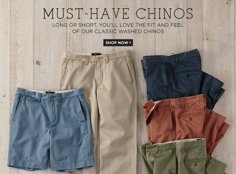 MUST-HAVE CHINOS. Long or short, you?ll love the fit and feel of our classic washed chinos