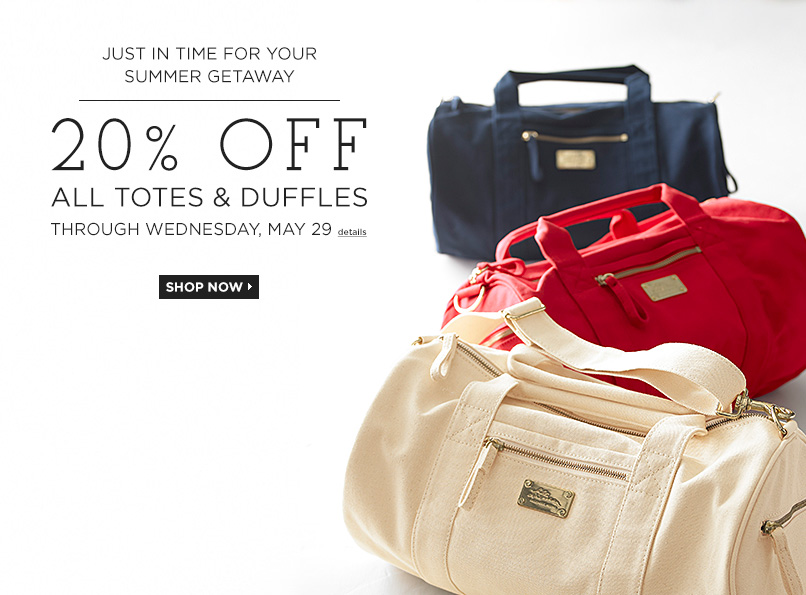 Just in Time for Your Summer Getaway 20% OFF ALL TOTES & DUFFLES Through Wednesday, May 29
