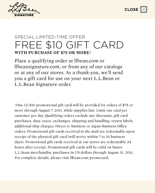 One (1) $10 promotional gift card will be provided for orders of $75 or more through August 7, 2011, while supplies last.  Limit one card per customer per day.  Qualifying orders exclude any discounts, gift card purchases, duty, taxes, exchanges, Giftping and handling, return labels, additional ship charges, Direct to Business or Japan Business Office orders.  Promotional gift cards received in the mall are redeemable upon recept of the physical gift card (will arrive within 7 to 10 business days).  Promotional gift cards received at our store are redeemable 24 hours after receipt.  Promotional gift cards will be valid on future L.L.Bean merchandise purchases in US dollars through August 31,2011.  For complete details, please visit llbean.com/promocard.