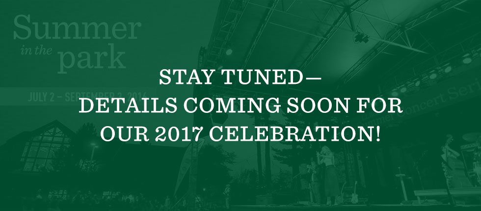 STAY TUNED—DETAILS COMING SOON FOR OUR 2017 CELEBRATION!